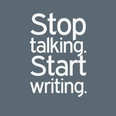 stop talking, start writing